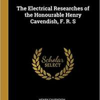 The Electrical Researches of the Honourable Henry Cavendish