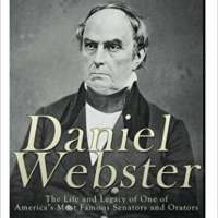 Daniel Webster: The Life and Legacy of One of America's Most Famous Senators and Orators