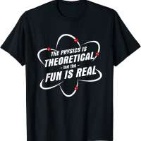 The Physics Is Theoretical the Fun is Real T-Shirt