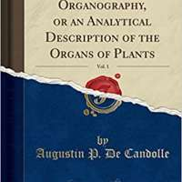 Vegetable Organography, or an Analytical Description of the Organs of Plants, Vol. 1