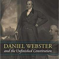 Daniel Webster and the Unfinished Constitution