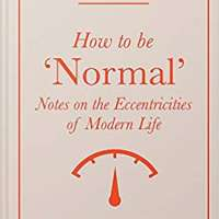 How to Be 'Normal': Notes on the eccentricities of modern life