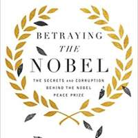 Betraying the Nobel: The Secrets and Corruption Behind the Nobel Peace Prize