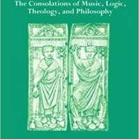 Boethius: The Consolations of Music, Logic, Theology, and Philosophy